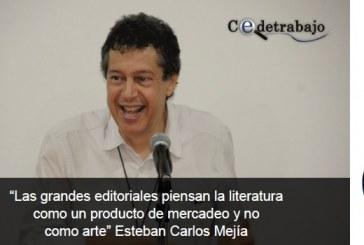 """""""Las grandes editoriales piensan la literatura como un producto de mercadeo y no como arte"""" Esteban Carlos Mejía"""