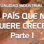 Actualidad Industrial #7: El país que no quiere crecer: Parte 1